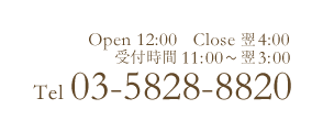 OPEN:12:00-04:00 RESERVE:11:00~ TEL:03-5828-8820